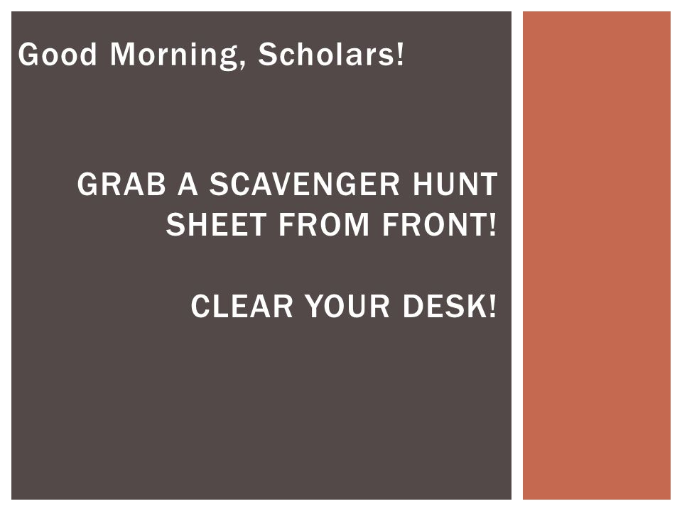 Good Morning, Scholars! GRAB A SCAVENGER HUNT SHEET FROM FRONT! CLEAR YOUR DESK!