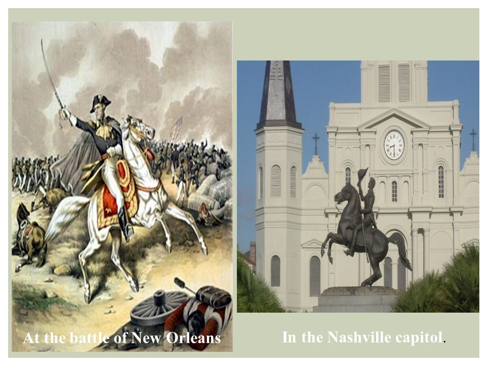 In the Nashville capitol. At the battle of New Orleans