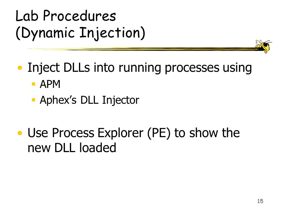 15 Lab Procedures (Dynamic Injection) Inject DLLs into running processes using  APM  Aphex's DLL Injector Use Process Explorer (PE) to show the new