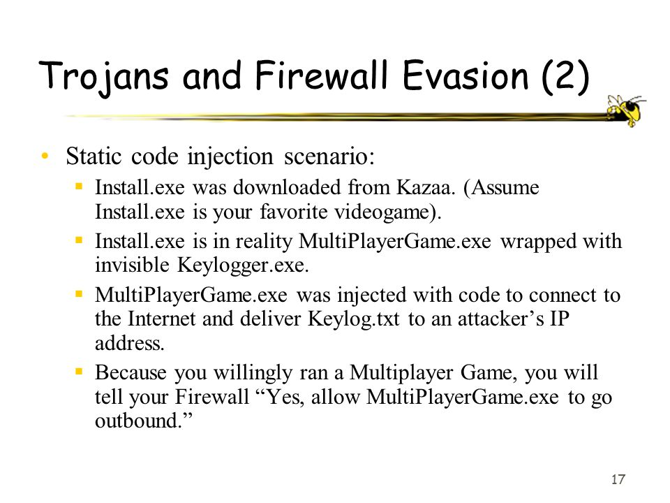 17 Trojans and Firewall Evasion (2) Static code injection scenario:  Install.exe was downloaded from Kazaa. (Assume Install.exe is your favorite vide