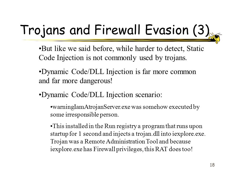 18 Trojans and Firewall Evasion (3) But like we said before, while harder to detect, Static Code Injection is not commonly used by trojans. Dynamic Co