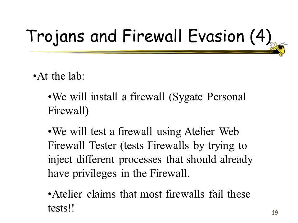 19 Trojans and Firewall Evasion (4) At the lab: We will install a firewall (Sygate Personal Firewall) We will test a firewall using Atelier Web Firewall Tester (tests Firewalls by trying to inject different processes that should already have privileges in the Firewall.