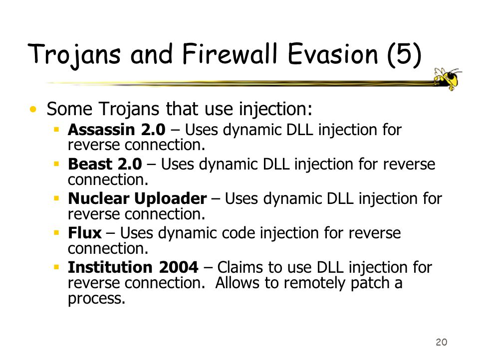 20 Trojans and Firewall Evasion (5) Some Trojans that use injection:  Assassin 2.0 – Uses dynamic DLL injection for reverse connection.