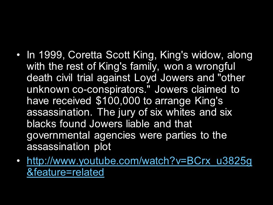 In 1999, Coretta Scott King, King s widow, along with the rest of King s family, won a wrongful death civil trial against Loyd Jowers and other unknown co-conspirators. Jowers claimed to have received $100,000 to arrange King s assassination.