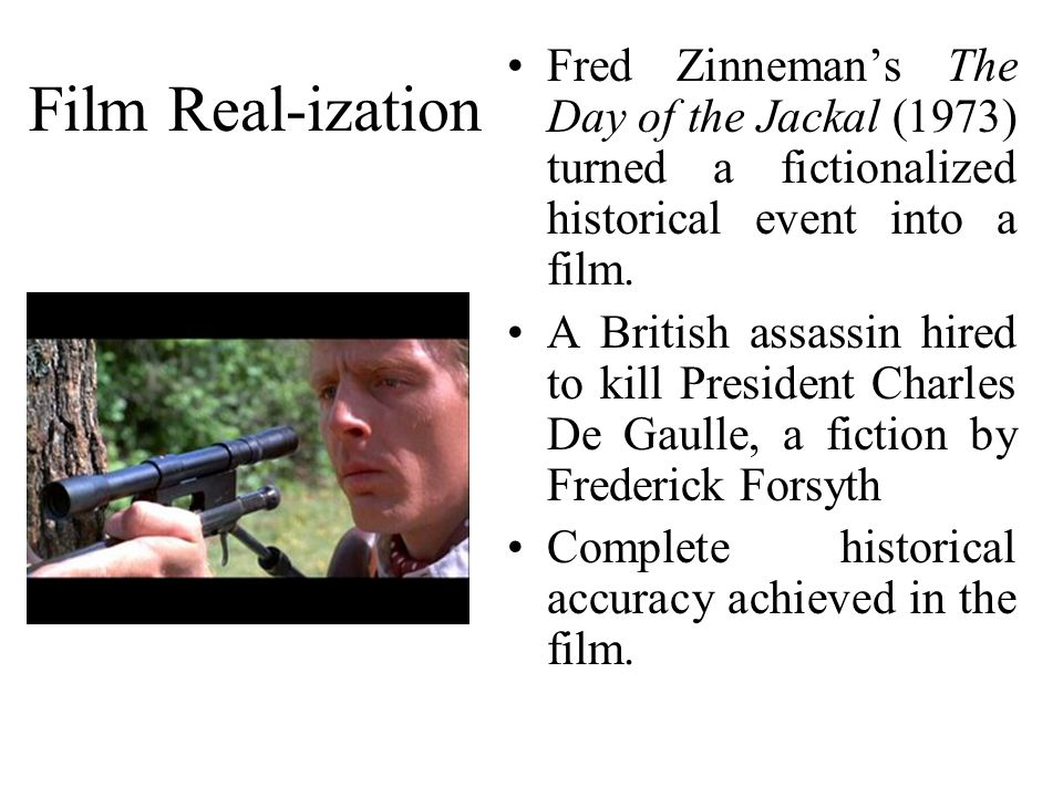 Film Real-ization Fred Zinneman's The Day of the Jackal (1973) turned a fictionalized historical event into a film.