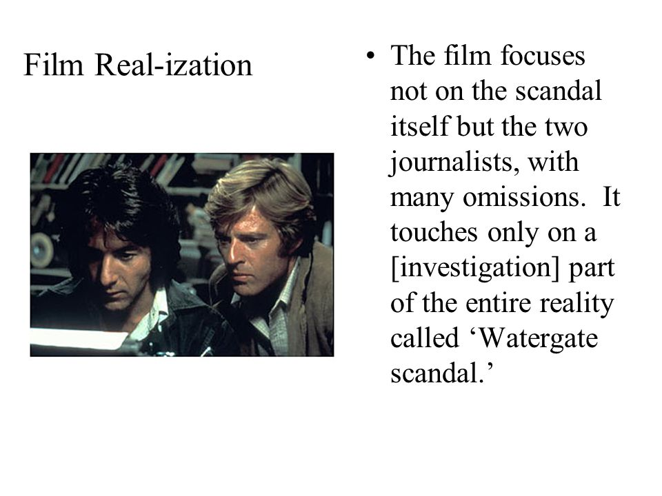 Film Real-ization The film focuses not on the scandal itself but the two journalists, with many omissions.