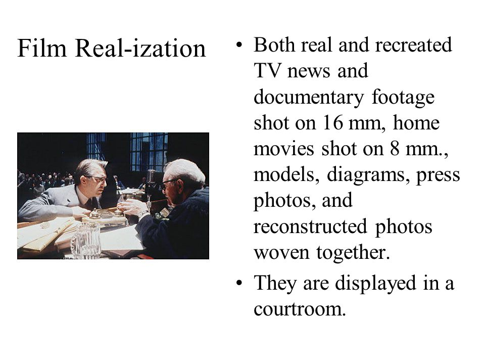 Film Real-ization Both real and recreated TV news and documentary footage shot on 16 mm, home movies shot on 8 mm., models, diagrams, press photos, and reconstructed photos woven together.