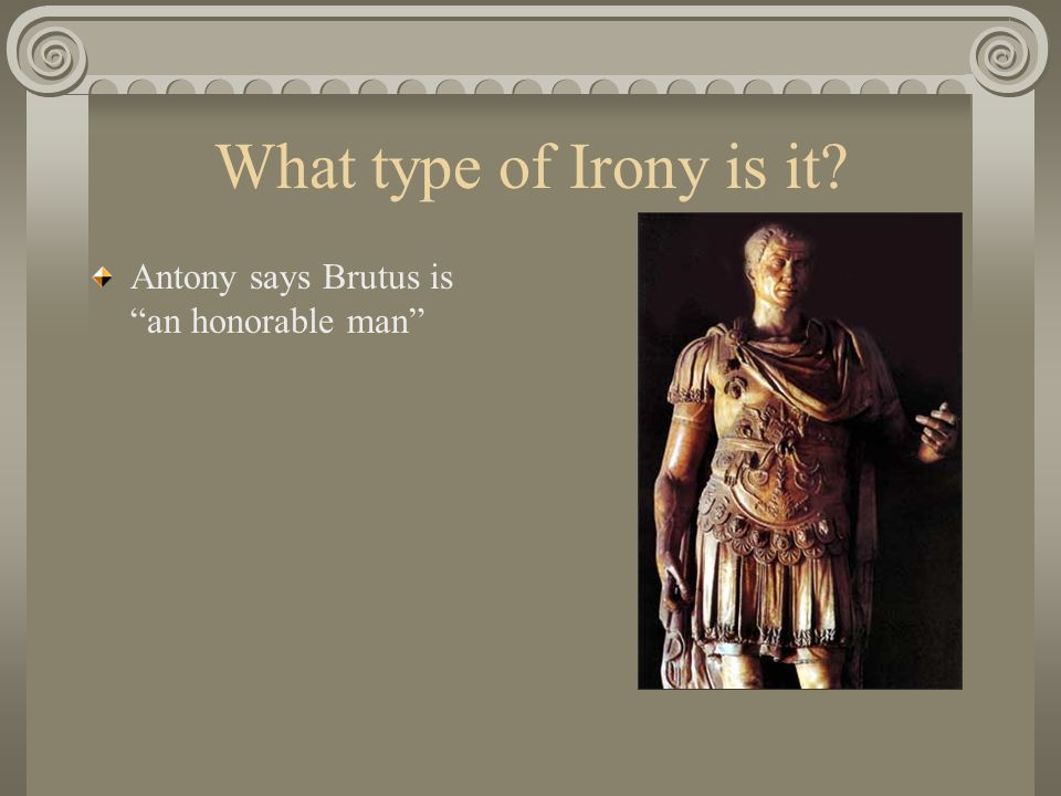 What type of Irony is it Antony says Brutus is an honorable man