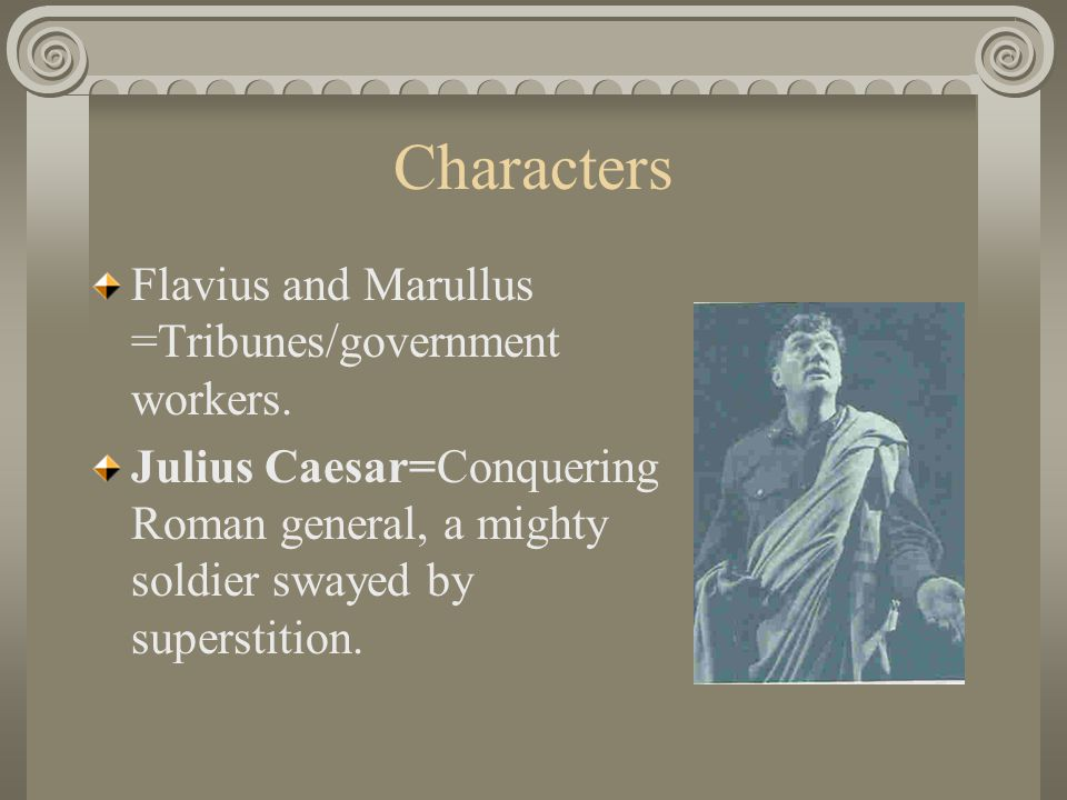 Characters Flavius and Marullus =Tribunes/government workers.