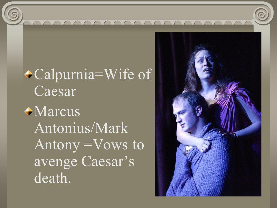 Calpurnia=Wife of Caesar Marcus Antonius/Mark Antony =Vows to avenge Caesar's death.