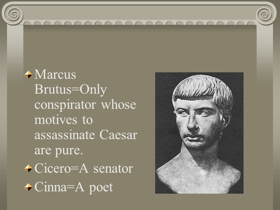 Marcus Brutus=Only conspirator whose motives to assassinate Caesar are pure.