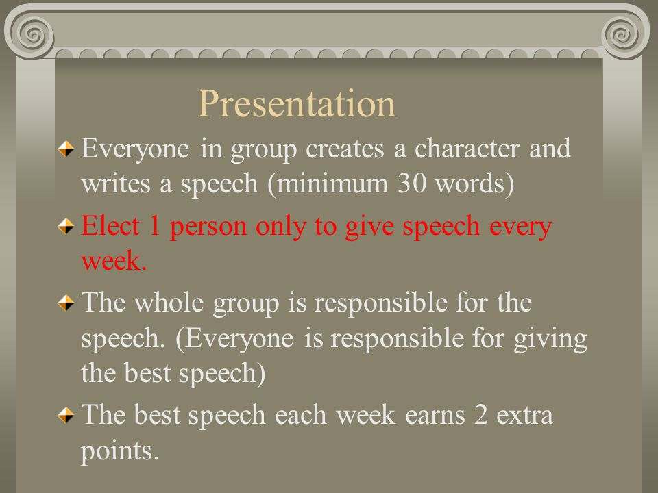 Presentation Everyone in group creates a character and writes a speech (minimum 30 words) Elect 1 person only to give speech every week.