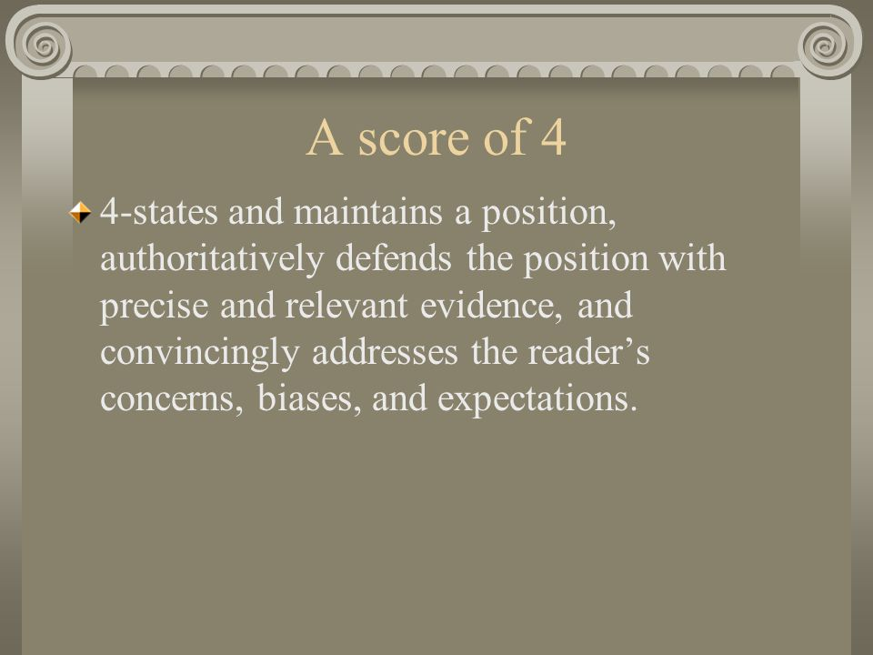 A score of 4 4-states and maintains a position, authoritatively defends the position with precise and relevant evidence, and convincingly addresses the reader's concerns, biases, and expectations.