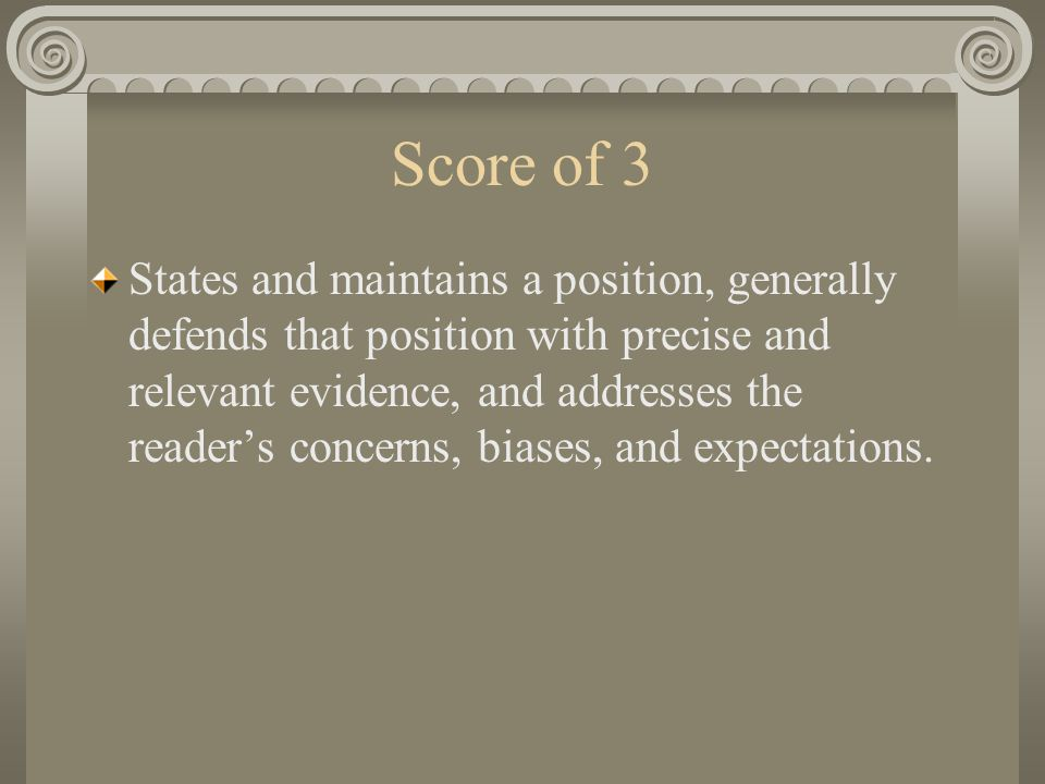 Score of 3 States and maintains a position, generally defends that position with precise and relevant evidence, and addresses the reader's concerns, biases, and expectations.