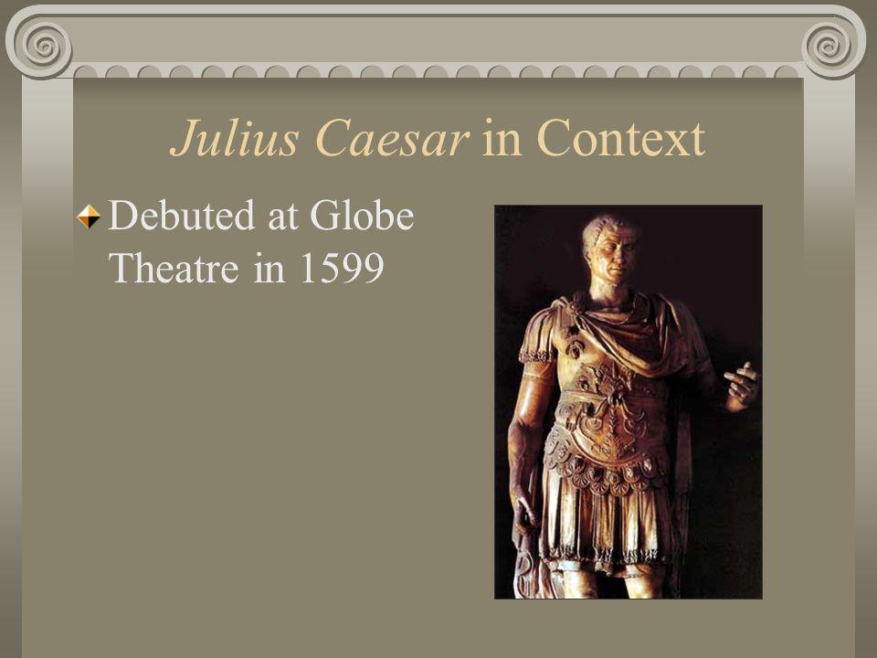 Julius Caesar in Context Debuted at Globe Theatre in 1599
