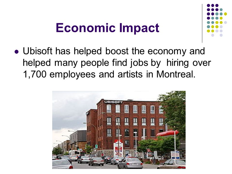 Economic Impact Ubisoft has helped boost the economy and helped many people find jobs by hiring over 1,700 employees and artists in Montreal.