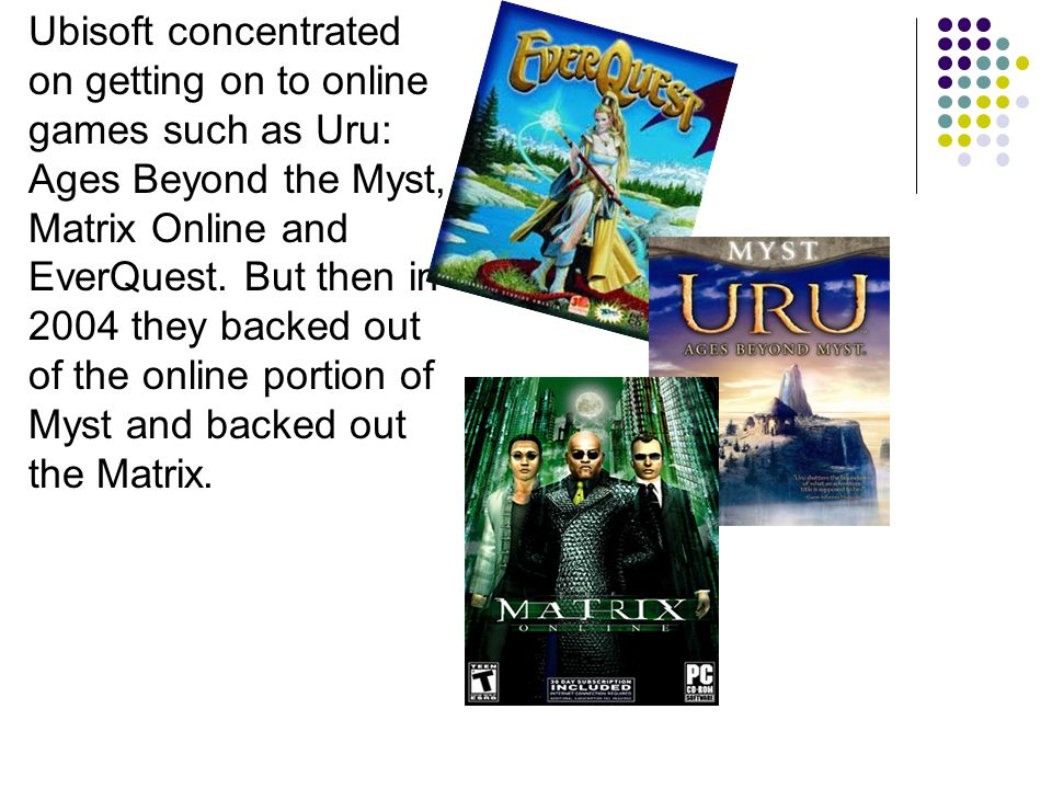 Ubisoft concentrated on getting on to online games such as Uru: Ages Beyond the Myst, Matrix Online and EverQuest.