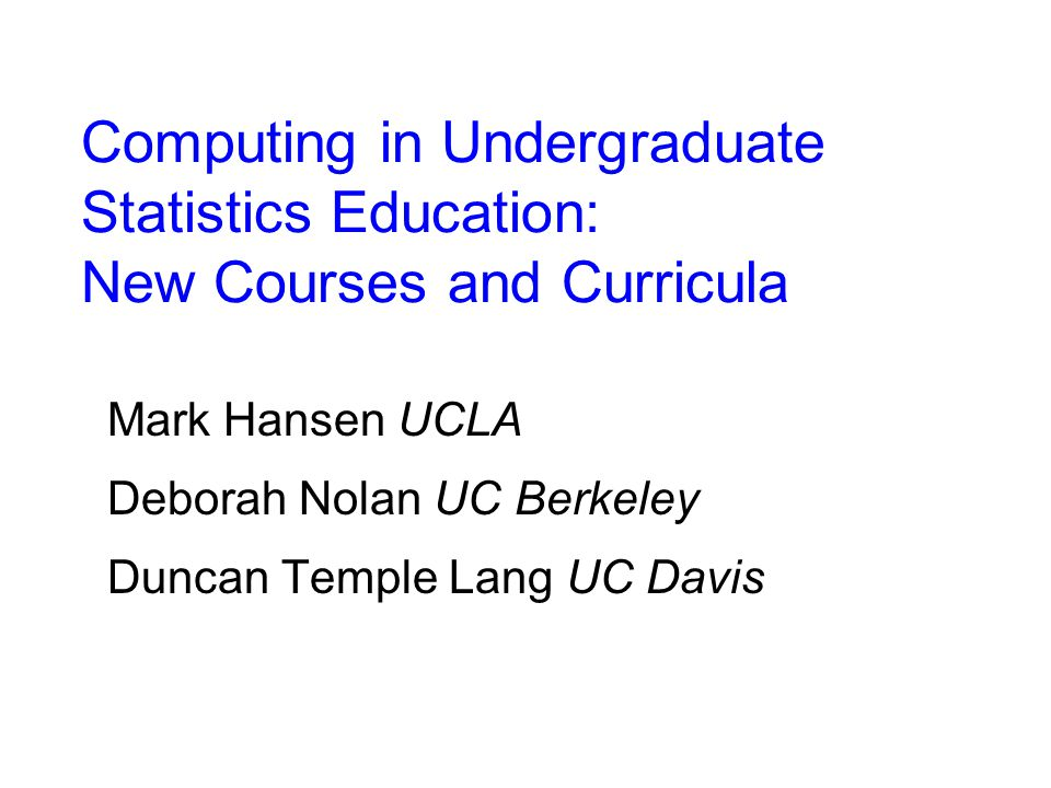 Computing in Undergraduate Statistics Education: New Courses and Curricula Mark Hansen UCLA Deborah Nolan UC Berkeley Duncan Temple Lang UC Davis
