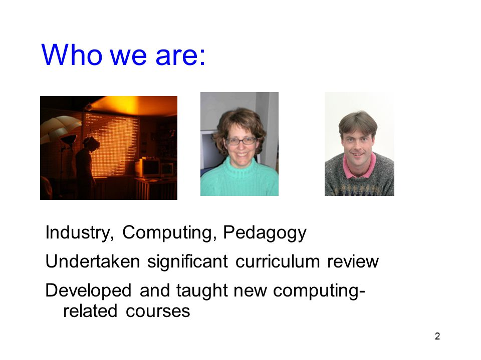 2 Who we are: Industry, Computing, Pedagogy Undertaken significant curriculum review Developed and taught new computing- related courses