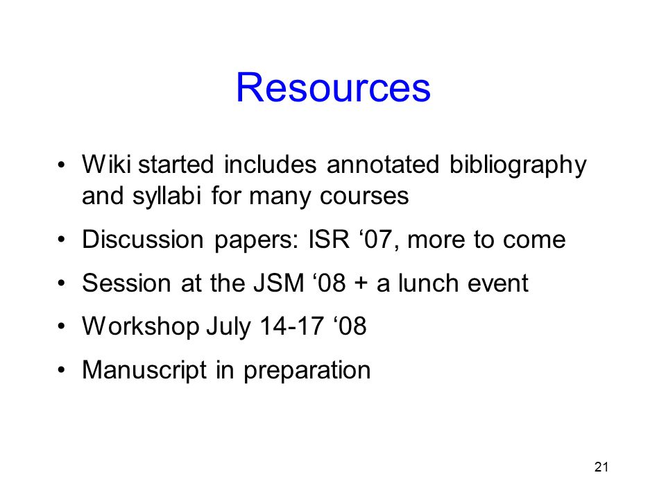 21 Resources Wiki started includes annotated bibliography and syllabi for many courses Discussion papers: ISR '07, more to come Session at the JSM '08