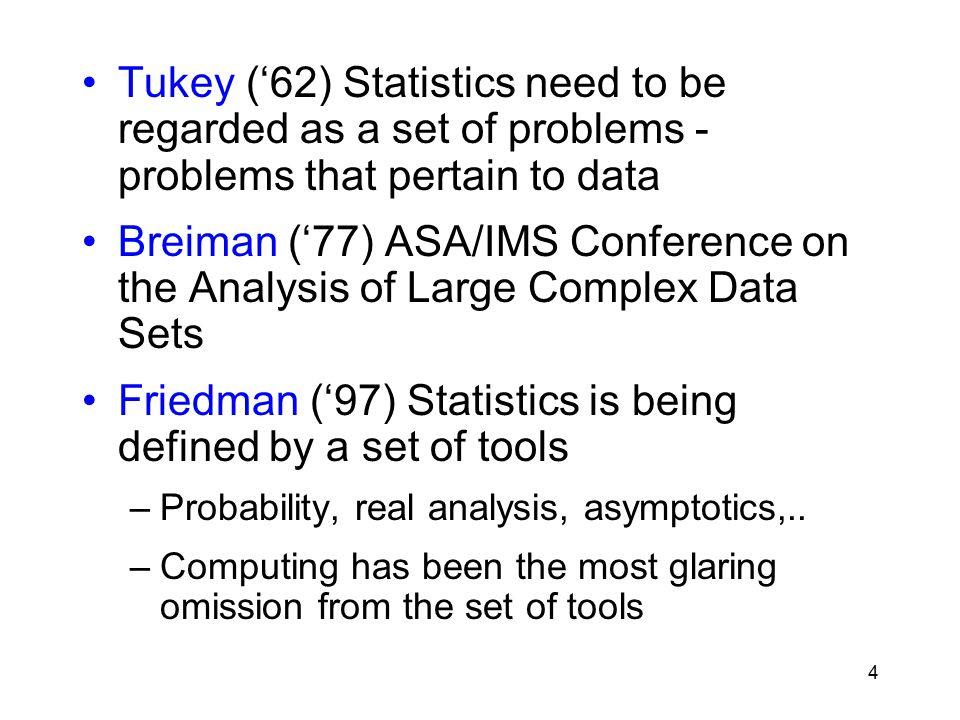 4 Tukey ('62) Statistics need to be regarded as a set of problems - problems that pertain to data Breiman ('77) ASA/IMS Conference on the Analysis of Large Complex Data Sets Friedman ('97) Statistics is being defined by a set of tools –Probability, real analysis, asymptotics,..