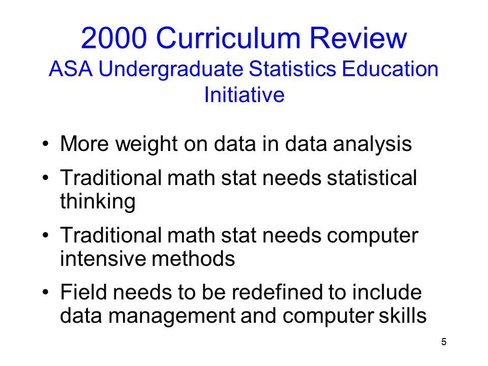 5 2000 Curriculum Review ASA Undergraduate Statistics Education Initiative More weight on data in data analysis Traditional math stat needs statistical thinking Traditional math stat needs computer intensive methods Field needs to be redefined to include data management and computer skills