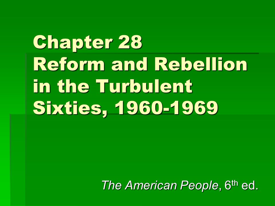 Chapter 28 Reform and Rebellion in the Turbulent Sixties, 1960-1969 The American People, 6 th ed.