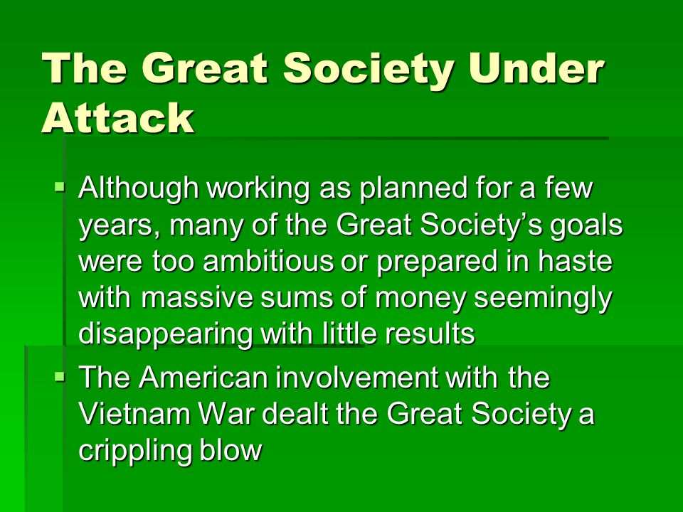 The Great Society Under Attack  Although working as planned for a few years, many of the Great Society's goals were too ambitious or prepared in haste with massive sums of money seemingly disappearing with little results  The American involvement with the Vietnam War dealt the Great Society a crippling blow