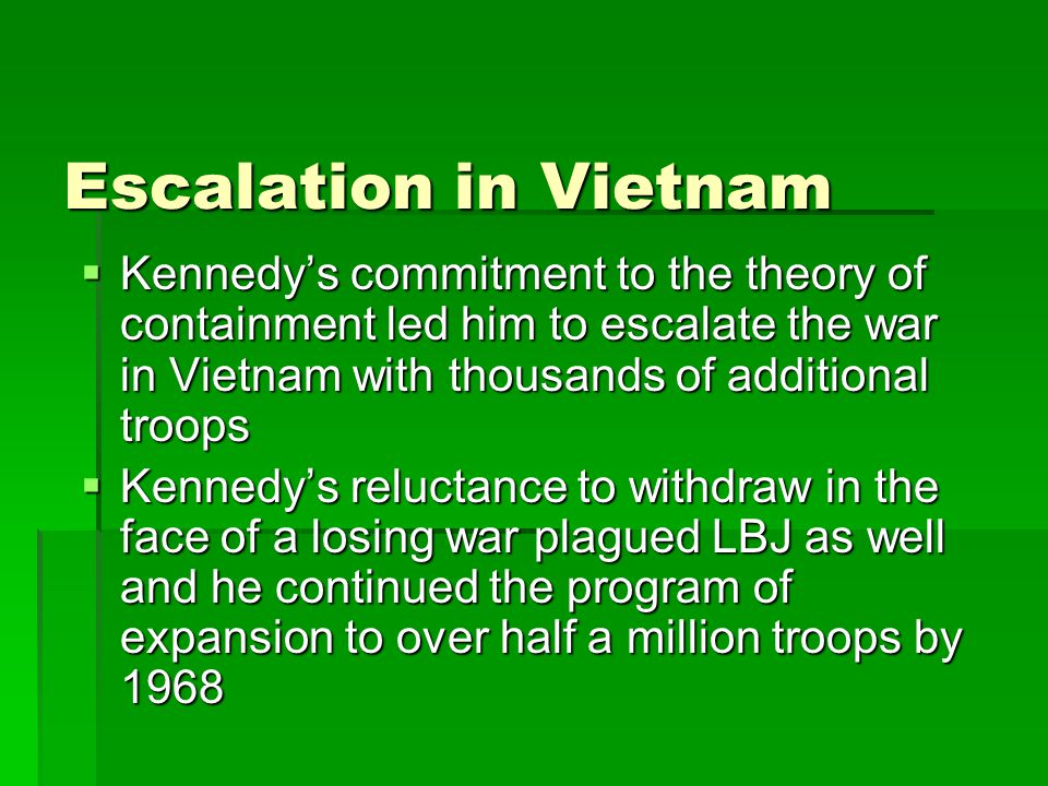 Escalation in Vietnam  Kennedy's commitment to the theory of containment led him to escalate the war in Vietnam with thousands of additional troops  Kennedy's reluctance to withdraw in the face of a losing war plagued LBJ as well and he continued the program of expansion to over half a million troops by 1968