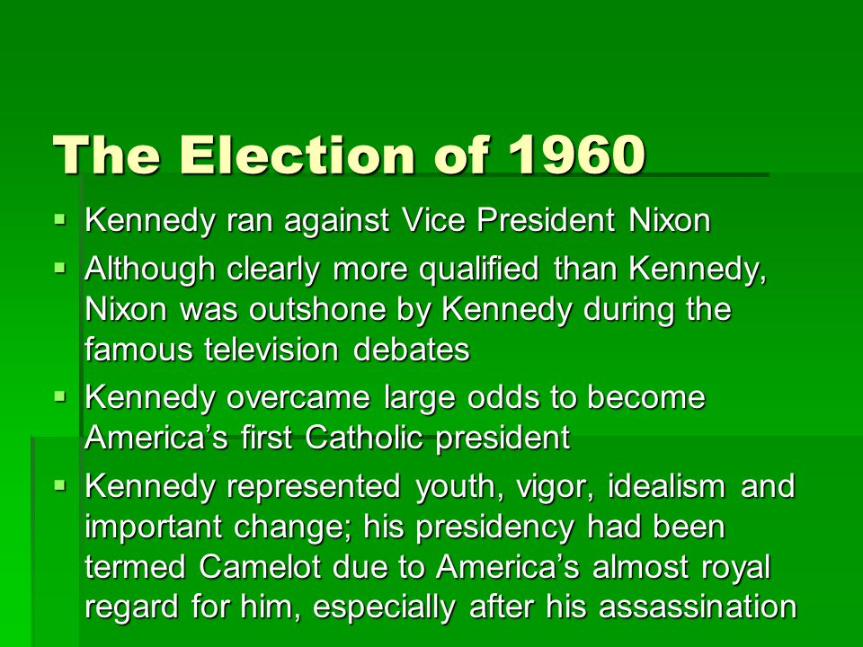 The Election of 1960  Kennedy ran against Vice President Nixon  Although clearly more qualified than Kennedy, Nixon was outshone by Kennedy during the famous television debates  Kennedy overcame large odds to become America's first Catholic president  Kennedy represented youth, vigor, idealism and important change; his presidency had been termed Camelot due to America's almost royal regard for him, especially after his assassination