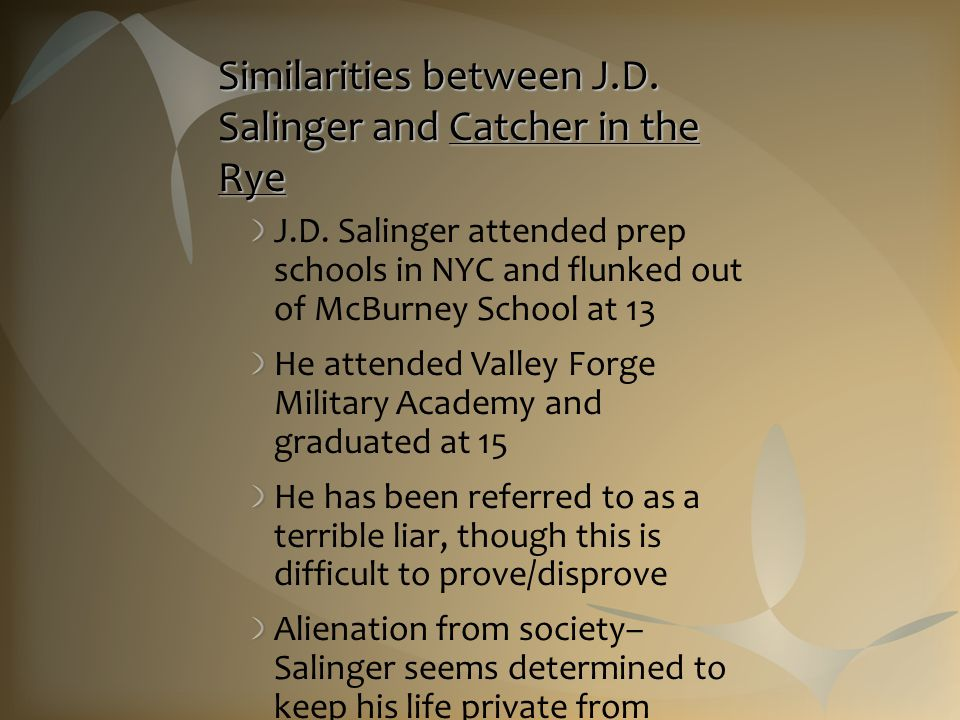 Similarities between J.D. Salinger and Catcher in the Rye J.D. Salinger attended prep schools in NYC and flunked out of McBurney School at 13 He atten