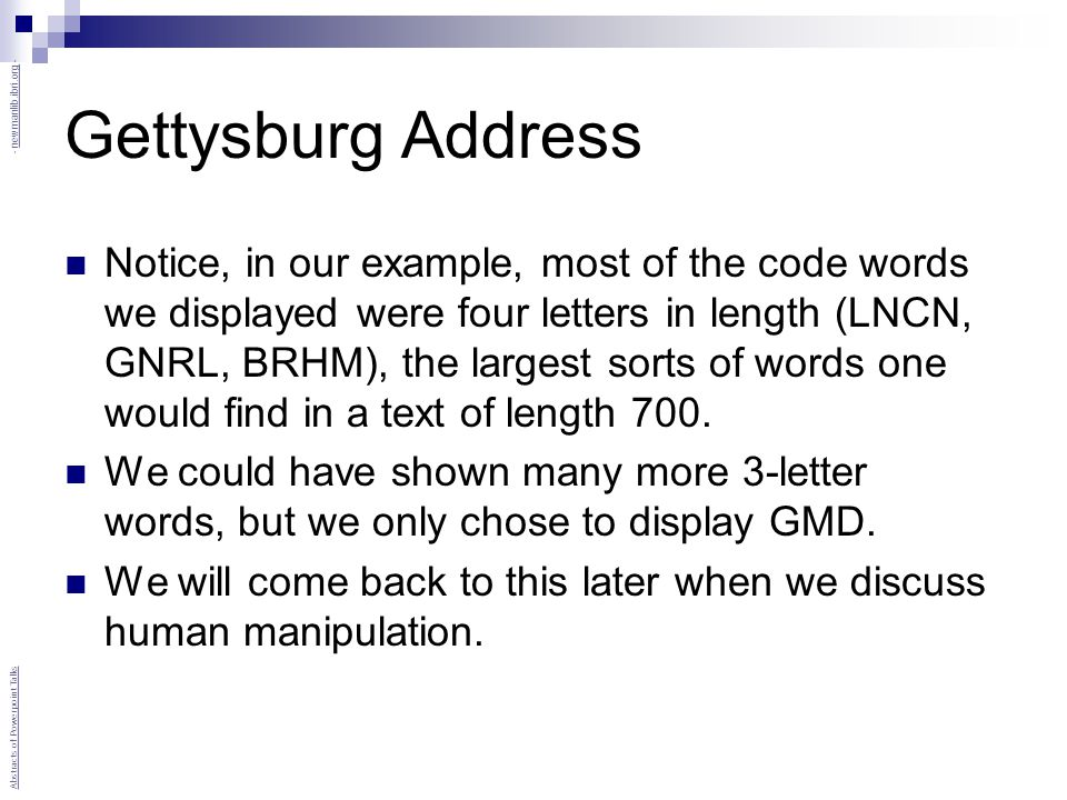 Gettysburg Address Notice, in our example, most of the code words we displayed were four letters in length (LNCN, GNRL, BRHM), the largest sorts of words one would find in a text of length 700.