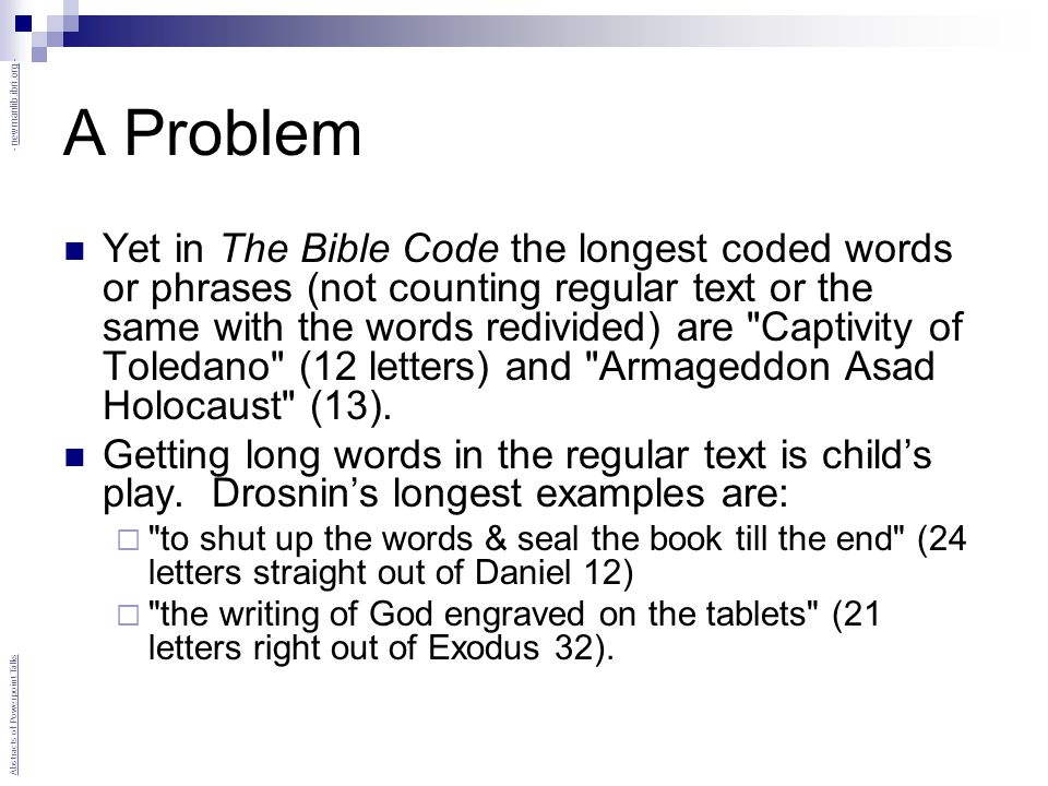 A Problem Yet in The Bible Code the longest coded words or phrases (not counting regular text or the same with the words redivided) are Captivity of Toledano (12 letters) and Armageddon Asad Holocaust (13).