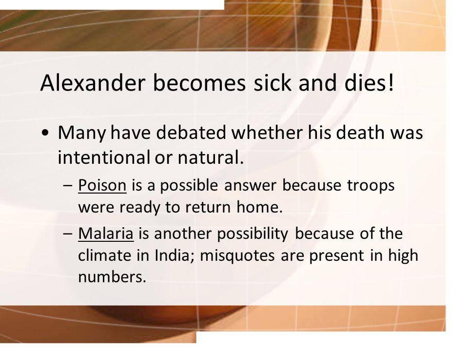 Alexander becomes sick and dies. Many have debated whether his death was intentional or natural.