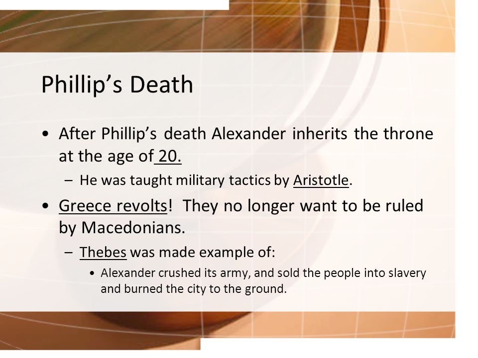 Phillip's Death After Phillip's death Alexander inherits the throne at the age of 20.
