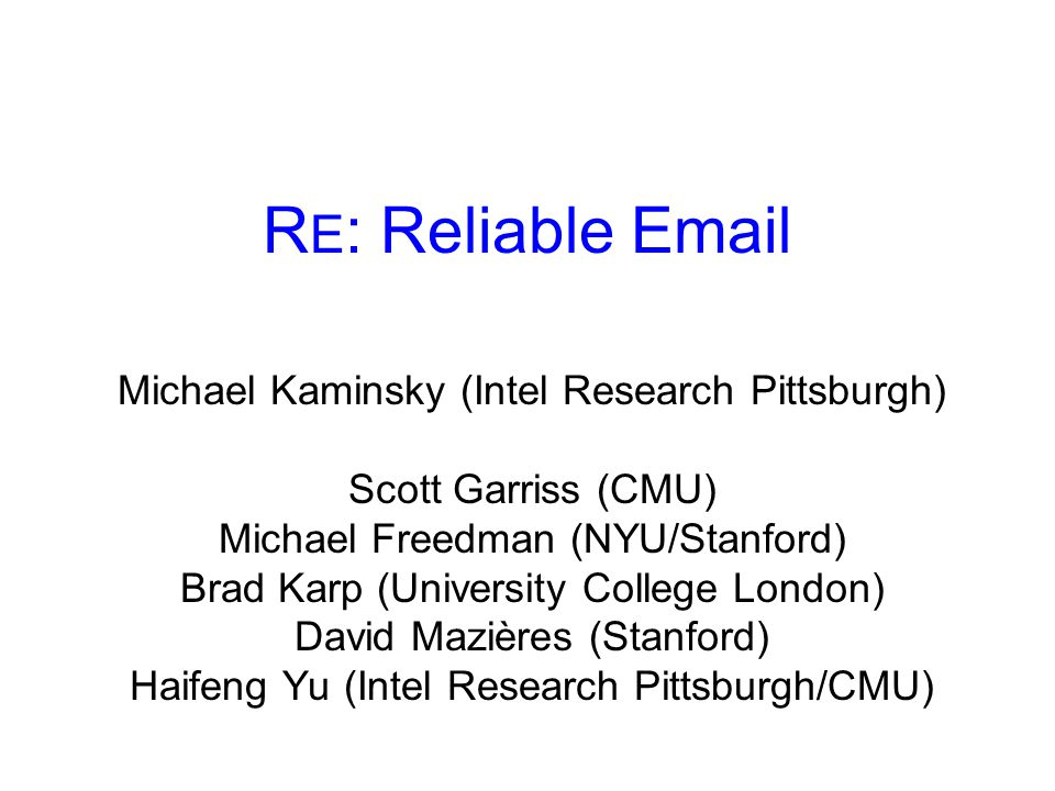 R E : Reliable Email Michael Kaminsky (Intel Research Pittsburgh) Scott Garriss (CMU) Michael Freedman (NYU/Stanford) Brad Karp (University College London) David Mazières (Stanford) Haifeng Yu (Intel Research Pittsburgh/CMU)
