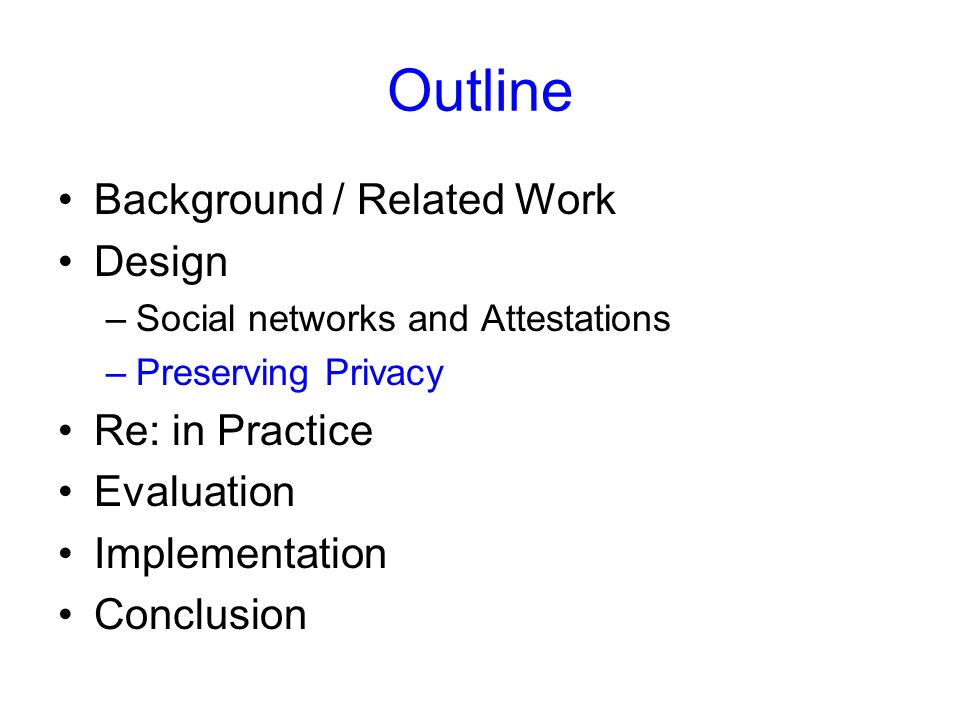 Outline Background / Related Work Design –Social networks and Attestations –Preserving Privacy Re: in Practice Evaluation Implementation Conclusion