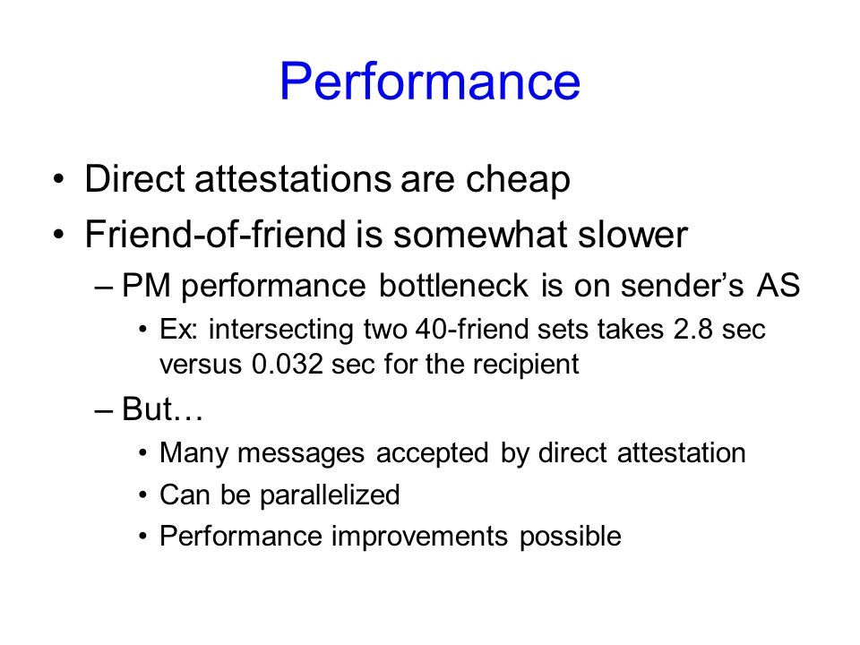 Performance Direct attestations are cheap Friend-of-friend is somewhat slower –PM performance bottleneck is on sender's AS Ex: intersecting two 40-friend sets takes 2.8 sec versus 0.032 sec for the recipient –But… Many messages accepted by direct attestation Can be parallelized Performance improvements possible