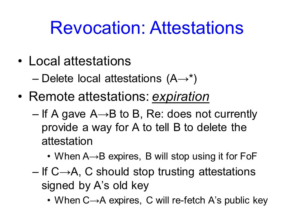 Revocation: Attestations Local attestations –Delete local attestations (A→*) Remote attestations: expiration –If A gave A→B to B, Re: does not currently provide a way for A to tell B to delete the attestation When A→B expires, B will stop using it for FoF –If C→A, C should stop trusting attestations signed by A's old key When C→A expires, C will re-fetch A's public key