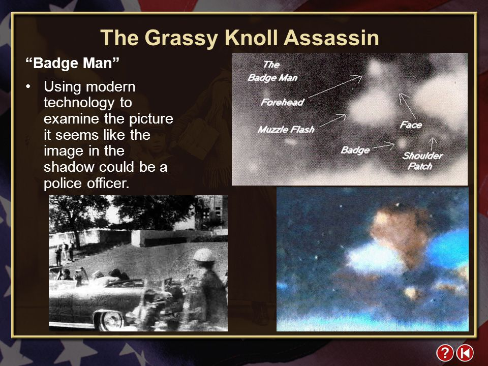 FYI 4-1 The Grassy Knoll Assassin Badge Man Using modern technology to examine the picture it seems like the image in the shadow could be a police officer.