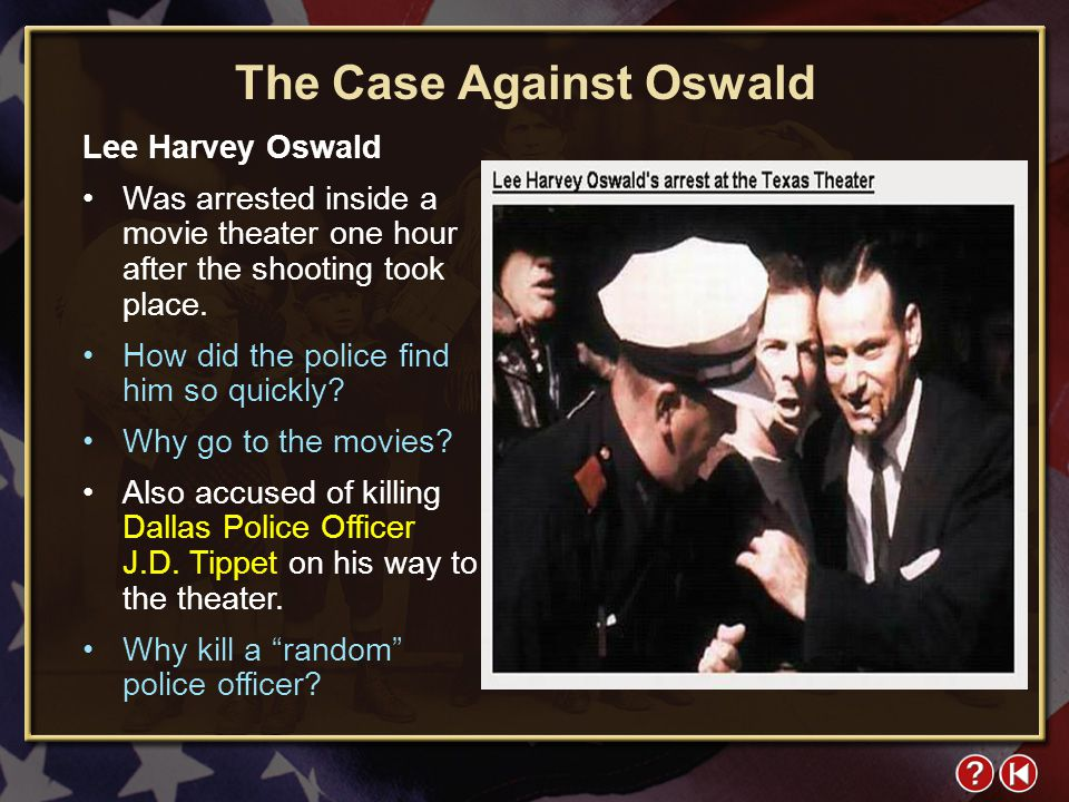 FYI 4-1 The Case Against Oswald Lee Harvey Oswald Was arrested inside a movie theater one hour after the shooting took place.