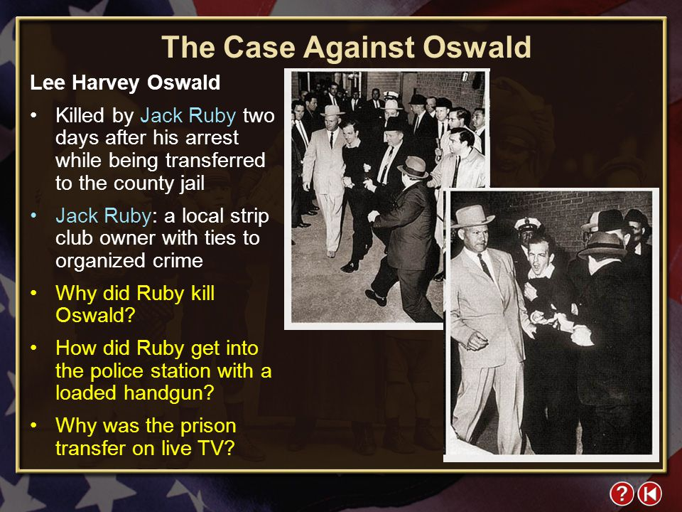 FYI 4-1 The Case Against Oswald Lee Harvey Oswald Killed by Jack Ruby two days after his arrest while being transferred to the county jail Jack Ruby: a local strip club owner with ties to organized crime Why did Ruby kill Oswald.