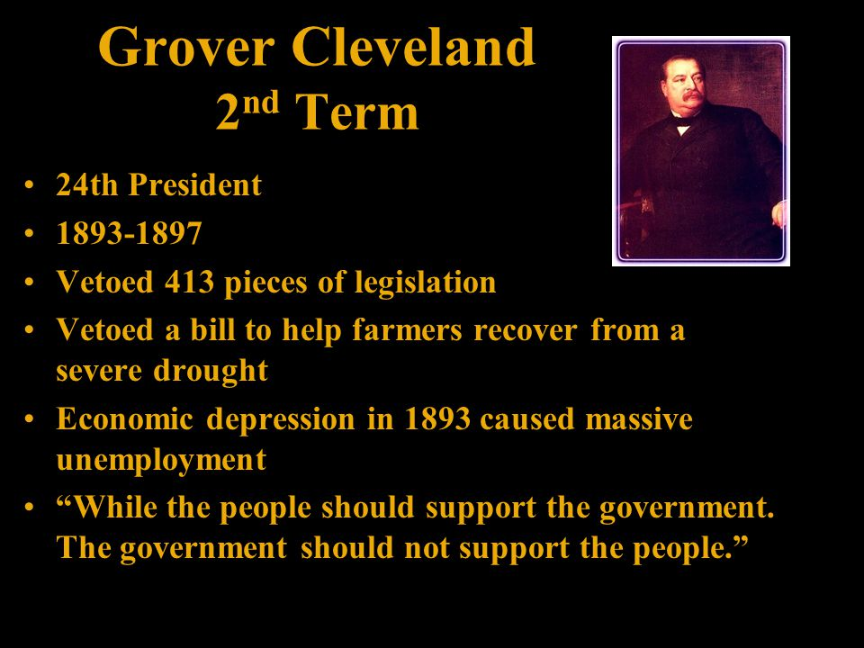 Grover Cleveland 2 nd Term 24th President 1893-1897 Vetoed 413 pieces of legislation Vetoed a bill to help farmers recover from a severe drought Economic depression in 1893 caused massive unemployment While the people should support the government.
