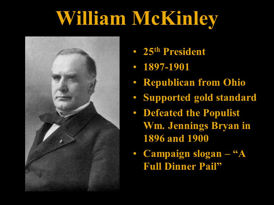 William McKinley 25 th President 1897-1901 Republican from Ohio Supported gold standard Defeated the Populist Wm.