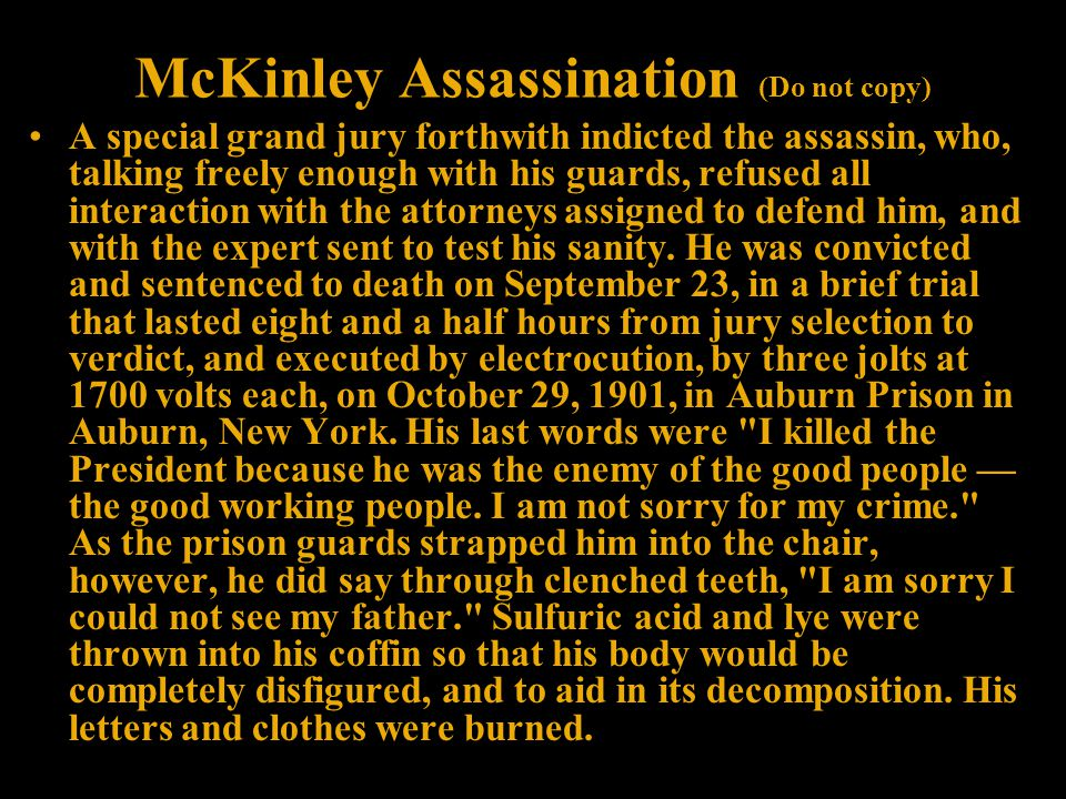 McKinley Assassination (Do not copy) A special grand jury forthwith indicted the assassin, who, talking freely enough with his guards, refused all interaction with the attorneys assigned to defend him, and with the expert sent to test his sanity.