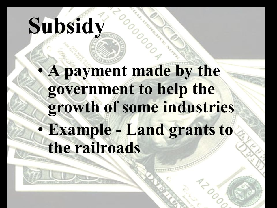 Subsidy A payment made by the government to help the growth of some industries Example - Land grants to the railroads