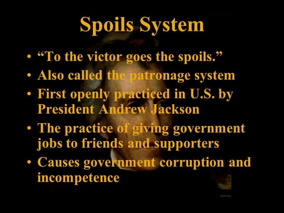 Spoils System To the victor goes the spoils. Also called the patronage system First openly practiced in U.S.