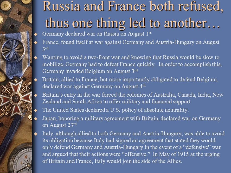 Russia and France both refused, thus one thing led to another… u Germany declared war on Russia on August 1 st u France, found itself at war against Germany and Austria-Hungary on August 3 rd u Wanting to avoid a two-front war and knowing that Russia would be slow to mobilize, Germany had to defeat France quickly.