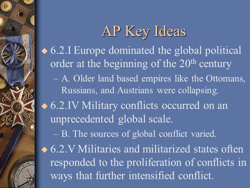 AP sources of conflict for early 20 th century u Imperialist expansion by European powers and Japan u Competition for resources u Ethnic conflict u Great power rivalries between Germany and Britain u Nationalist ideologies