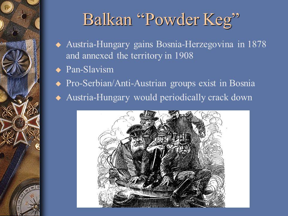 Balkan Powder Keg u Austria-Hungary gains Bosnia-Herzegovina in 1878 and annexed the territory in 1908 u Pan-Slavism u Pro-Serbian/Anti-Austrian groups exist in Bosnia u Austria-Hungary would periodically crack down